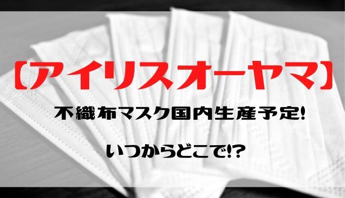 【アイリスオーヤマ】不織布マスク国内生産予定!いつからどこで!?