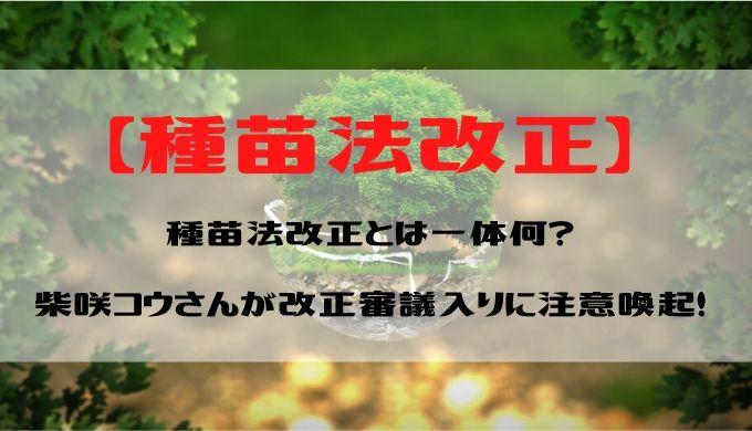 【種苗法改正】とは一体何?柴咲コウさんが改正審議入りに注意喚起!