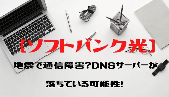 【ソフトバンク光】地震で通信障害?DNSサーバーが落ちている可能性!