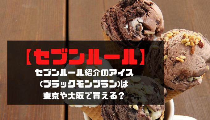 【セブンルール】紹介のアイス(ブラックモンブラン)は東京や大阪で買える?