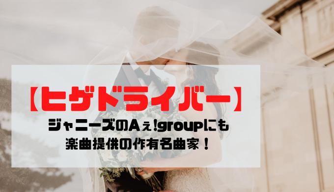 【ヒゲドライバー】ジャニーズのAぇ!groupにも楽曲提供の童貞作曲家!