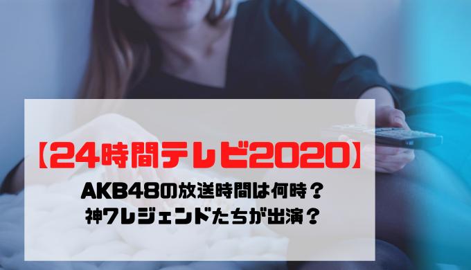 【24時間テレビ2020】AKB48の放送時間は何時?神7が出演?