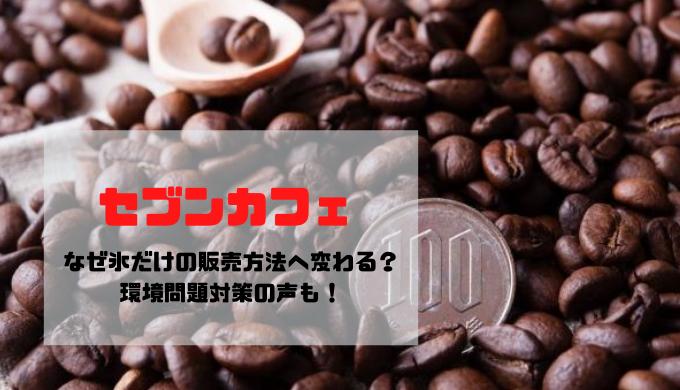 【セブンカフェ】なぜ氷だけの販売方法へ変わる?環境問題対策の声も!