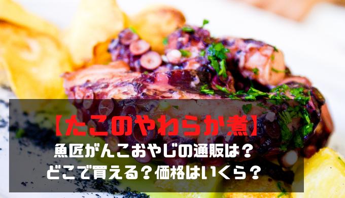 【たこのやわらか煮】魚匠がんこおやじの通販は?どこで買える?価格はいくら?