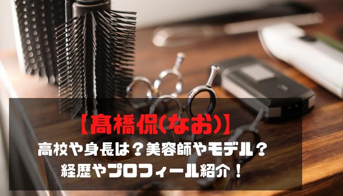 【髙橋侃(なお)】高校や身長は?美容師やモデル?経歴やプロフィール紹介!