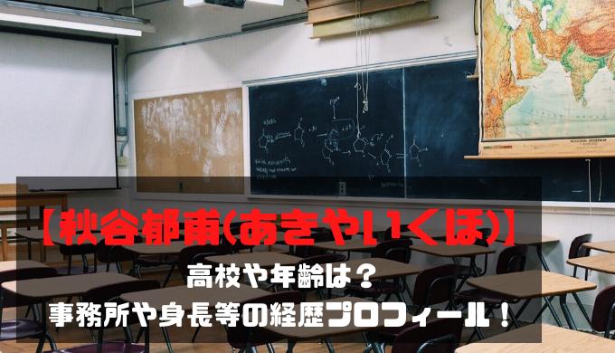【秋谷郁甫(あきやいくほ)】高校や年齢は?事務所や身長等の経歴プロフィール!