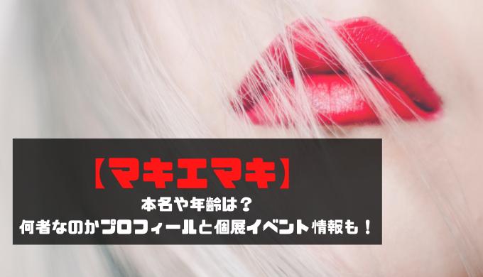 【マキエマキ】本名や年齢は?何者なのかプロフィールと個展イベント情報も!