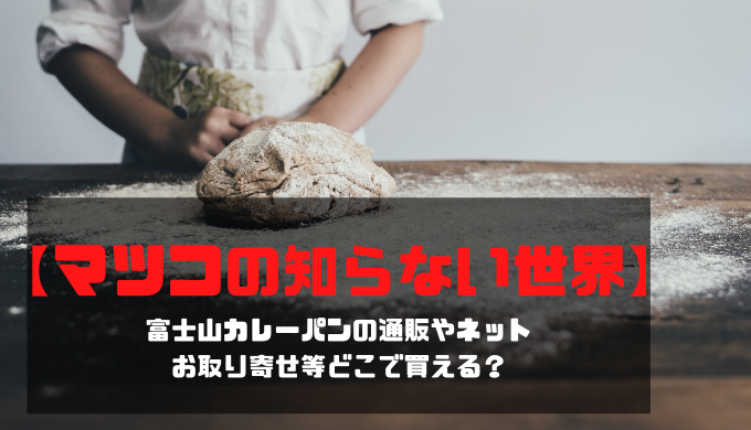 【マツコの知らない世界】富士山カレーパンの通販やネットお取り寄せ等どこで買える?