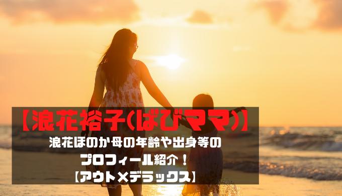 【浪花裕子(ばびママ)】浪花ほのか母の年齢や出身等のプロフィール紹介!