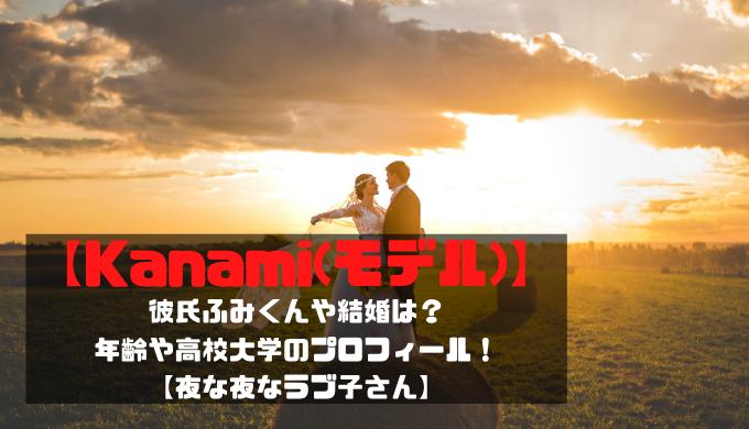 【Kanami(モデル)】彼氏ふみくんや結婚は?年齢や高校大学のプロフィール!夜な夜なラブ子さん