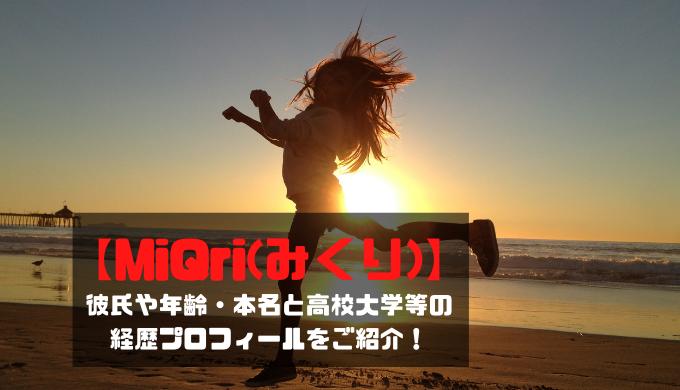 【MiQri(みくり)】彼氏や年齢・本名と高校大学等の経歴プロフィールをご紹介!