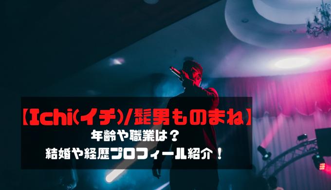 【Ichi(イチ)/髭男ものまね】年齢や職業は?結婚や経歴プロフィール紹介!