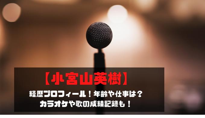 【小宮山英樹】経歴プロフィール!年齢や仕事は?カラオケや歌の成績記録も!