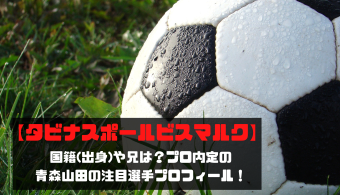 【タビナスポール】国籍(出身)や兄は?プロ内定の青森山田の注目選手プロフィール!
